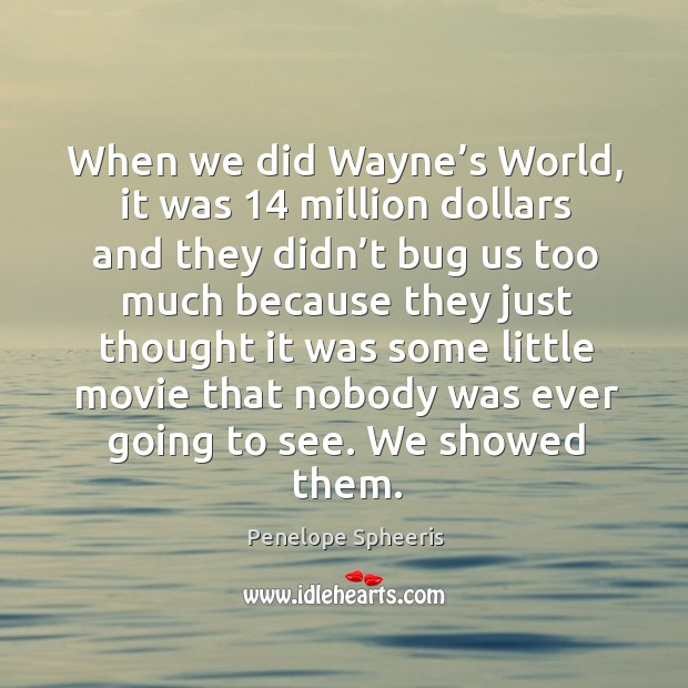 When we did wayne's world, it was 14 million dollars and they didn't bug Penelope Spheeris Picture Quote