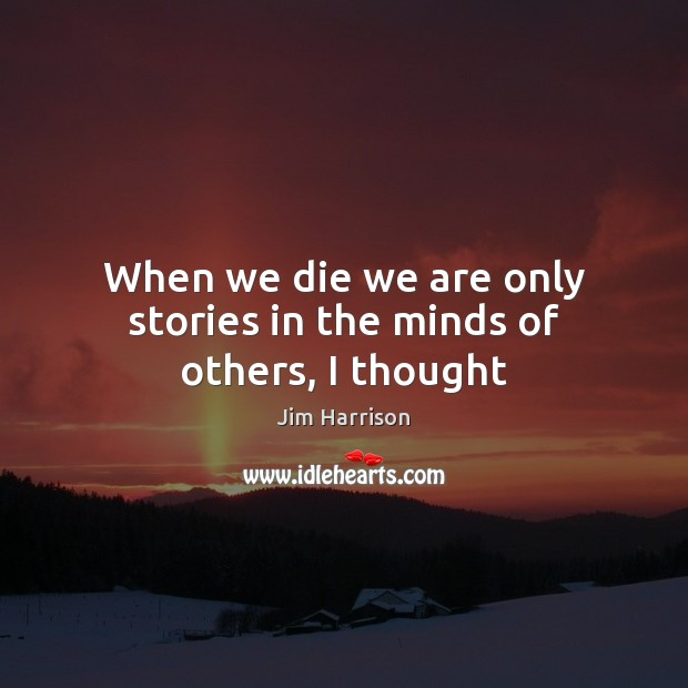 Image, When we die we are only stories in the minds of others, I thought