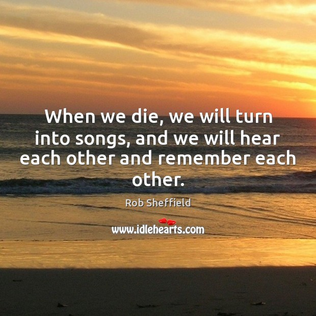 When we die, we will turn into songs, and we will hear each other and remember each other. Rob Sheffield Picture Quote