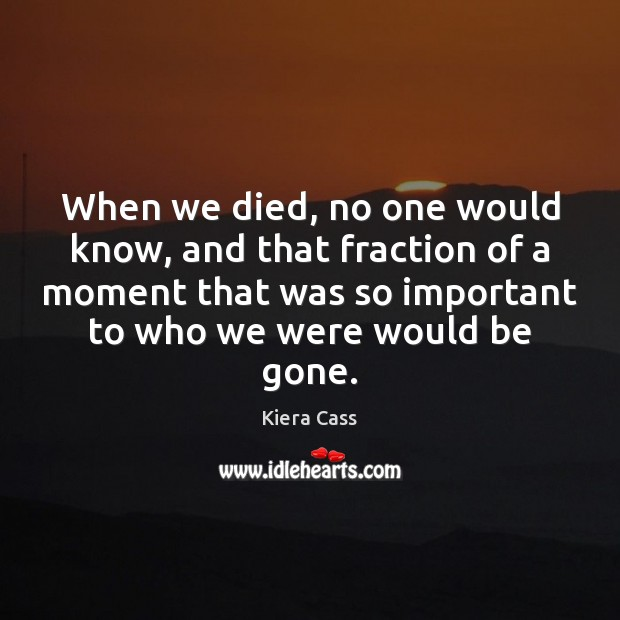 When we died, no one would know, and that fraction of a Kiera Cass Picture Quote