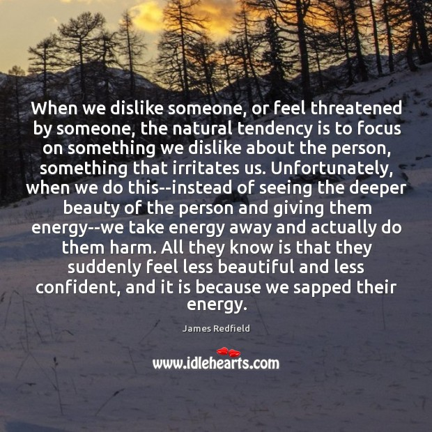 When we dislike someone, or feel threatened by someone, the natural tendency James Redfield Picture Quote