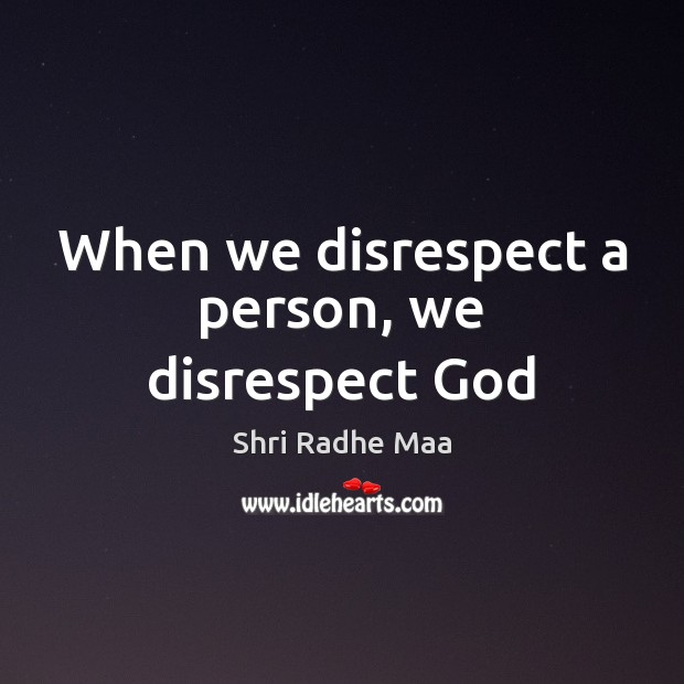 When we disrespect a person, we disrespect God Shri Radhe Maa Picture Quote