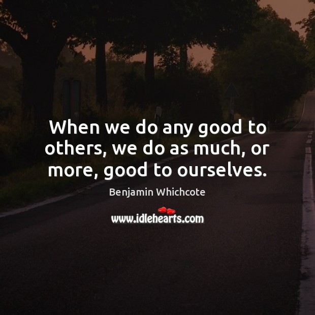 When we do any good to others, we do as much, or more, good to ourselves. Benjamin Whichcote Picture Quote