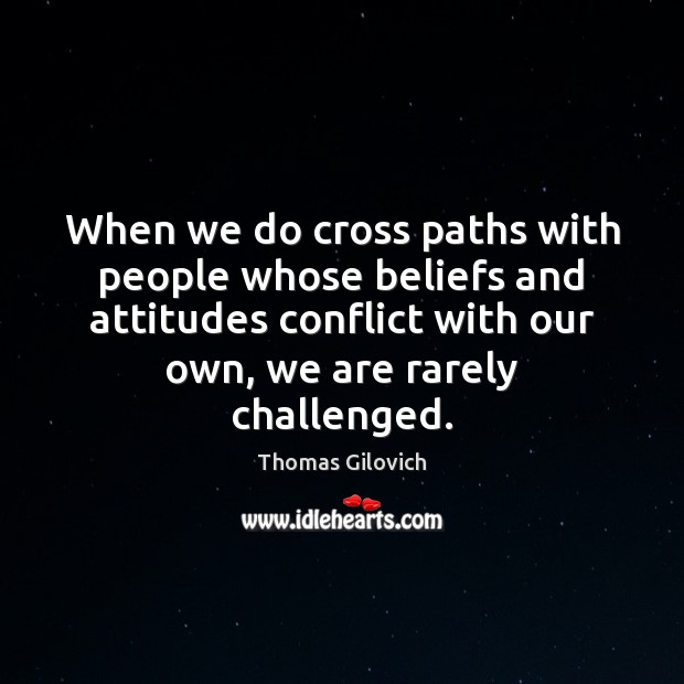 When we do cross paths with people whose beliefs and attitudes conflict Image