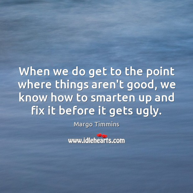 When we do get to the point where things aren't good, we Image