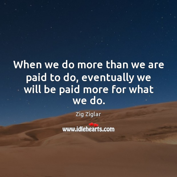 When we do more than we are paid to do, eventually we will be paid more for what we do. Zig Ziglar Picture Quote