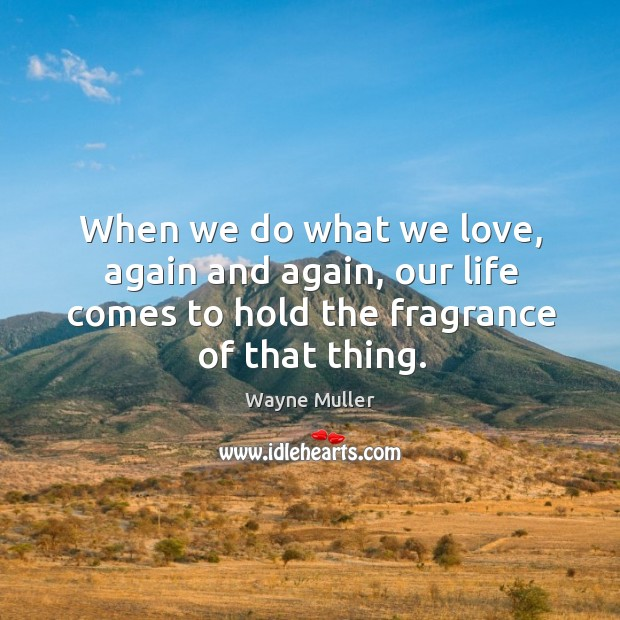 When we do what we love, again and again, our life comes Image