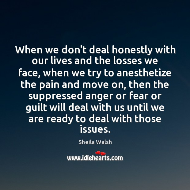 When we don't deal honestly with our lives and the losses we Move On Quotes Image