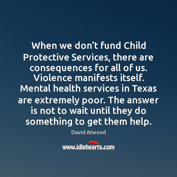 When we don't fund Child Protective Services, there are consequences for all David Atwood Picture Quote