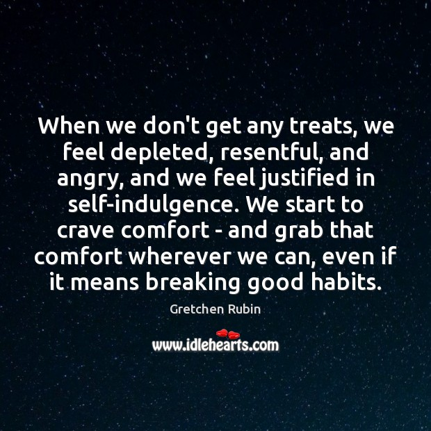 When we don't get any treats, we feel depleted, resentful, and angry, Gretchen Rubin Picture Quote