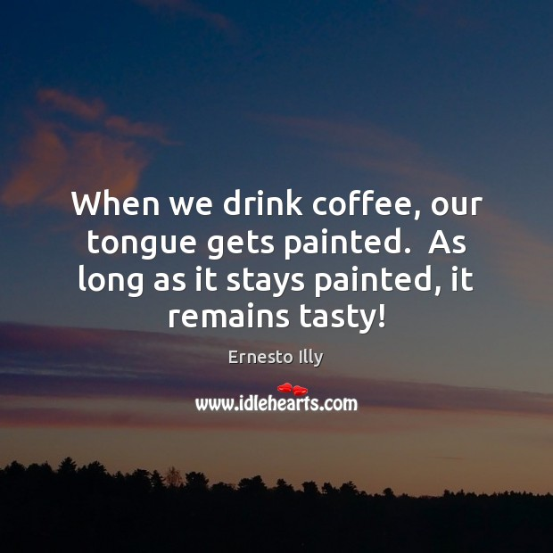 When we drink coffee, our tongue gets painted.  As long as it Image