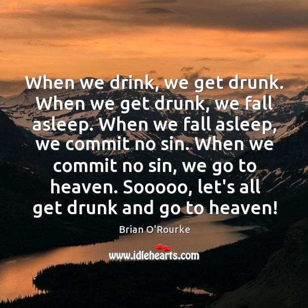 Image, When we drink, we get drunk. When we get drunk, we fall