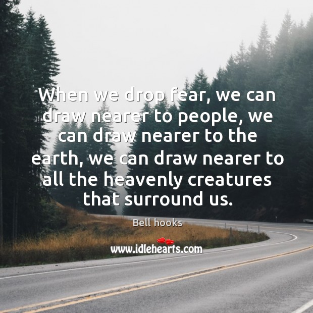 Image, When we drop fear, we can draw nearer to people, we can draw nearer to the earth