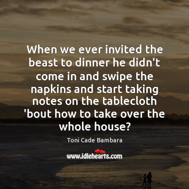 When we ever invited the beast to dinner he didn't come in Toni Cade Bambara Picture Quote
