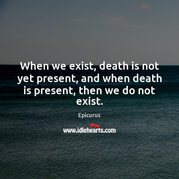 Image, When we exist, death is not yet present, and when death is present, then we do not exist.