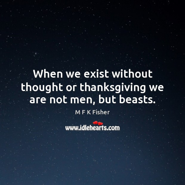 When we exist without thought or thanksgiving we are not men, but beasts. Thanksgiving Quotes Image