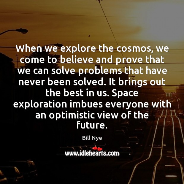 When we explore the cosmos, we come to believe and prove that Bill Nye Picture Quote