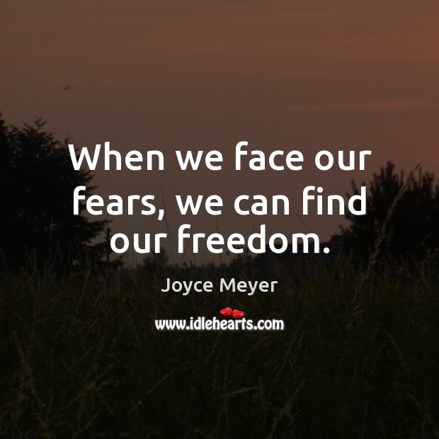 When we face our fears, we can find our freedom. Joyce Meyer Picture Quote