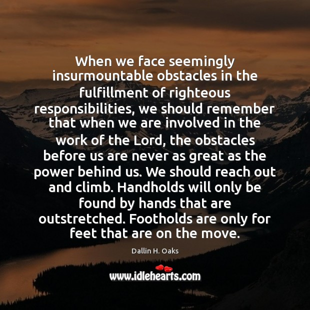 When we face seemingly insurmountable obstacles in the fulfillment of righteous responsibilities, Dallin H. Oaks Picture Quote