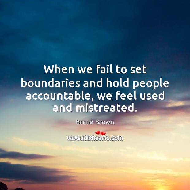 When we fail to set boundaries and hold people accountable, we feel used and mistreated. Image