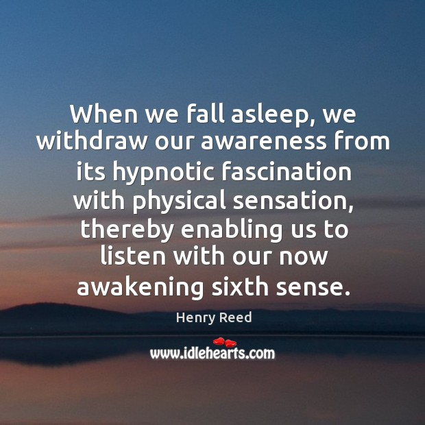 When we fall asleep, we withdraw our awareness from its hypnotic fascination with physical sensation Henry Reed Picture Quote