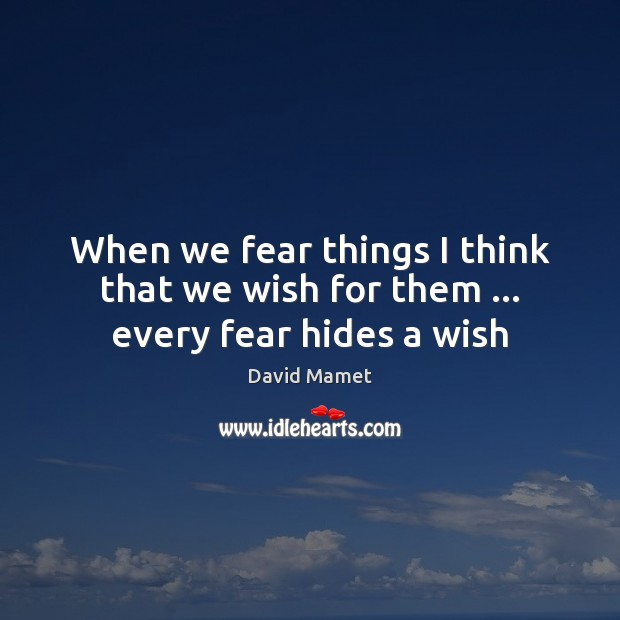 When we fear things I think that we wish for them … every fear hides a wish Image