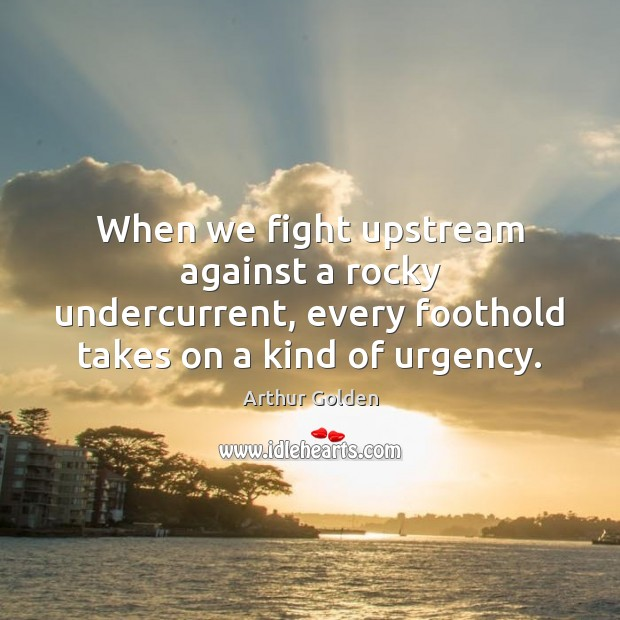 When we fight upstream against a rocky undercurrent, every foothold takes on Arthur Golden Picture Quote
