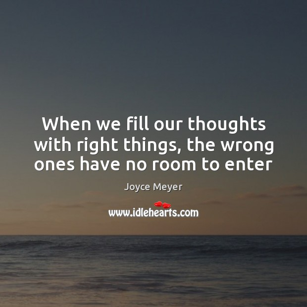 Image, When we fill our thoughts with right things, the wrong ones have no room to enter