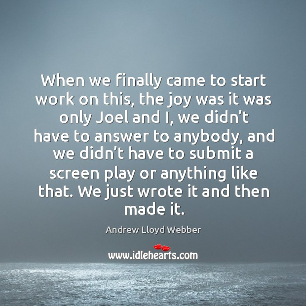 When we finally came to start work on this, the joy was it was only joel and i Andrew Lloyd Webber Picture Quote
