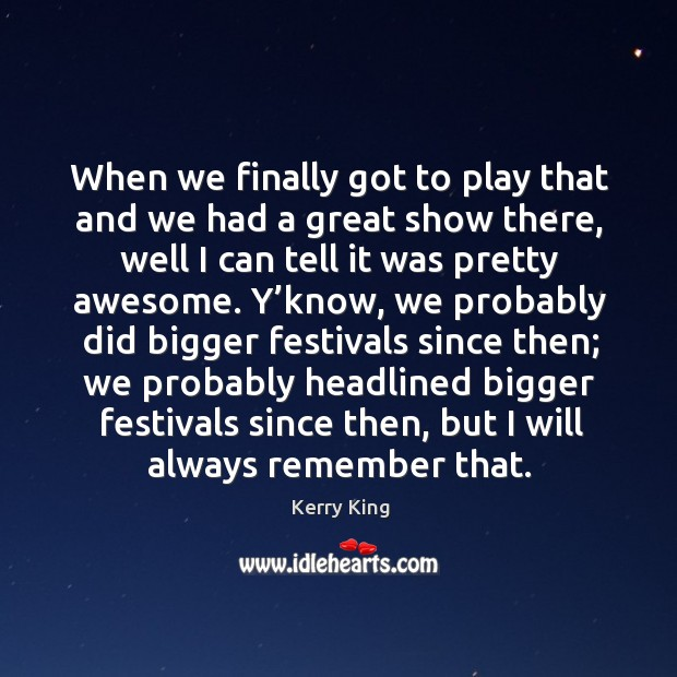 When we finally got to play that and we had a great show there, well I can tell it was pretty awesome. Kerry King Picture Quote