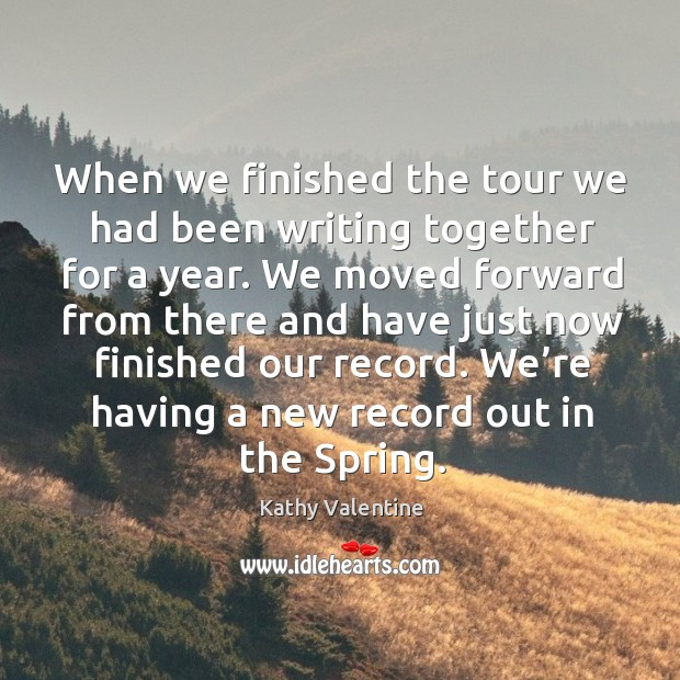 When we finished the tour we had been writing together for a year. Kathy Valentine Picture Quote