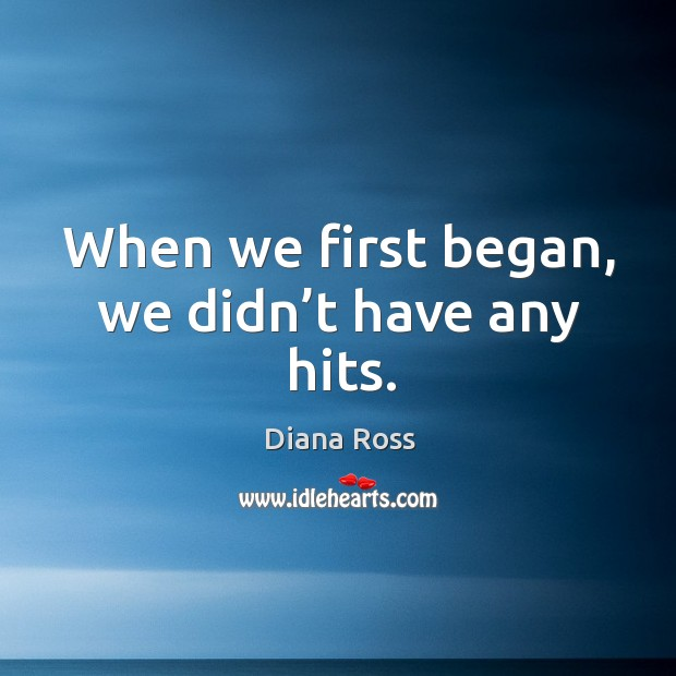 When we first began, we didn't have any hits. Diana Ross Picture Quote