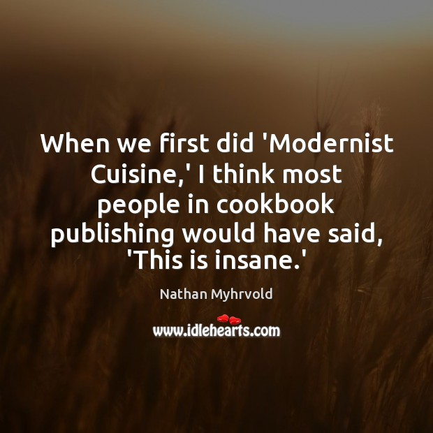 When we first did 'Modernist Cuisine,' I think most people in Image