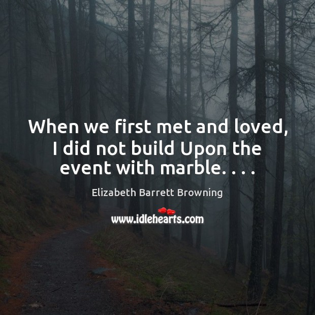 When we first met and loved, I did not build Upon the event with marble. . . . Image