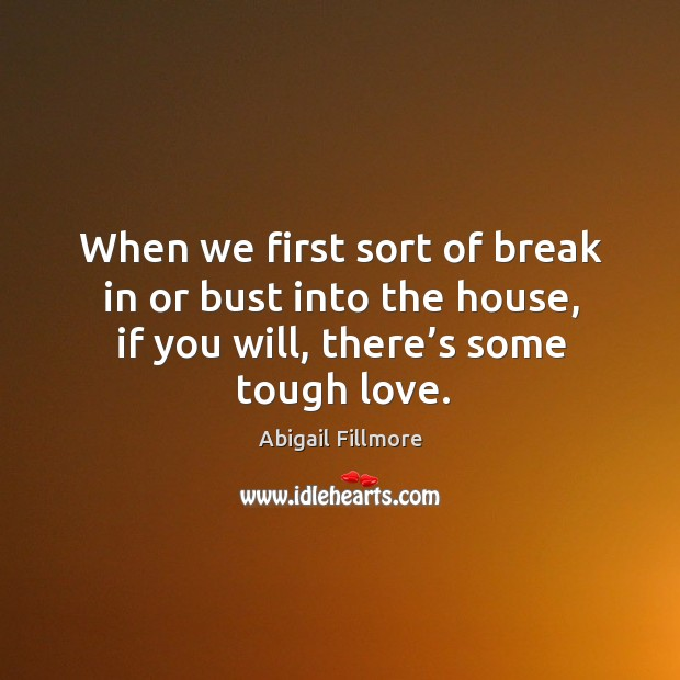 Image, When we first sort of break in or bust into the house, if you will, there's some tough love.