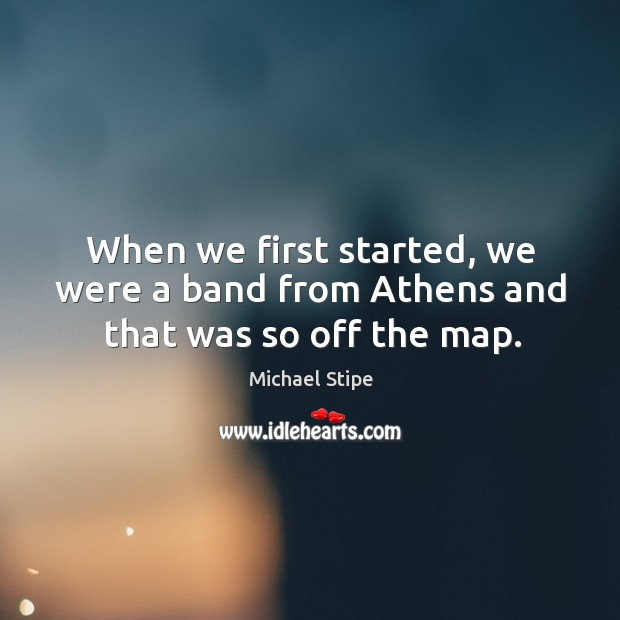 When we first started, we were a band from athens and that was so off the map. Michael Stipe Picture Quote