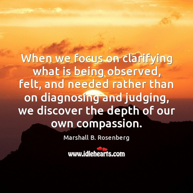 When we focus on clarifying what is being observed, felt, and needed Marshall B. Rosenberg Picture Quote