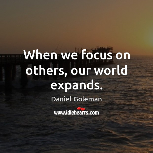 When we focus on others, our world expands. Daniel Goleman Picture Quote