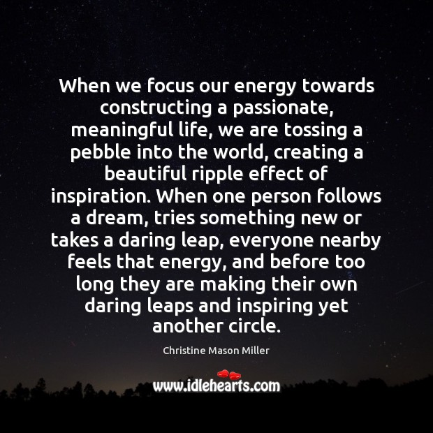 Image, When we focus our energy towards constructing a passionate, meaningful life