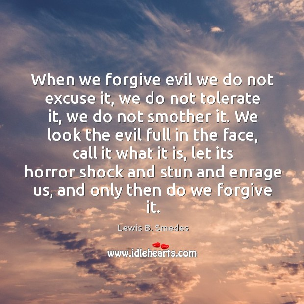 When we forgive evil we do not excuse it, we do not tolerate it, we do not smother it. Lewis B. Smedes Picture Quote