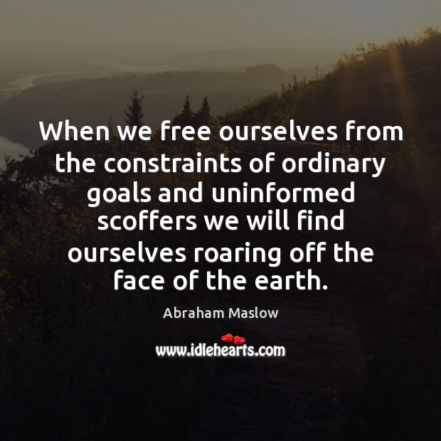Image, When we free ourselves from the constraints of ordinary goals and uninformed