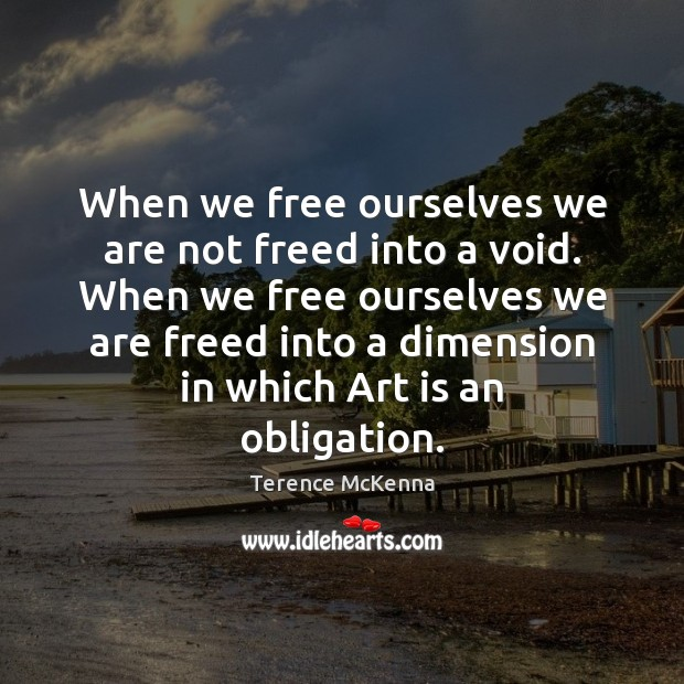 When we free ourselves we are not freed into a void. When Image