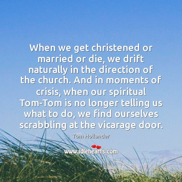 When we get christened or married or die, we drift naturally in Tom Hollander Picture Quote