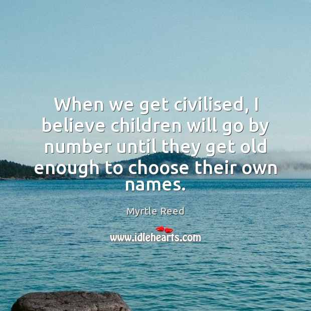When we get civilised, I believe children will go by number until Myrtle Reed Picture Quote