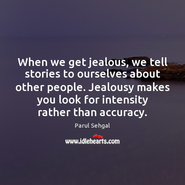 Image, When we get jealous, we tell stories to ourselves about other people.