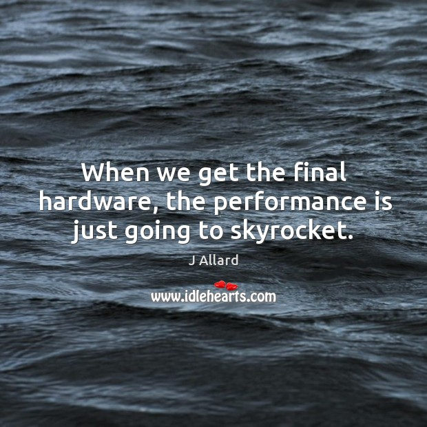 When we get the final hardware, the performance is just going to skyrocket. J Allard Picture Quote