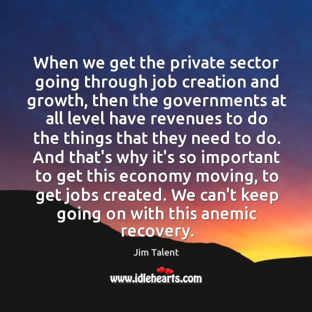 When we get the private sector going through job creation and growth, Image