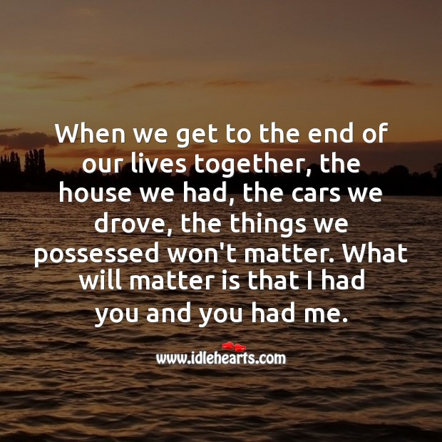 Image, When we get to the end of our lives together what matters is that I had you and you had me.