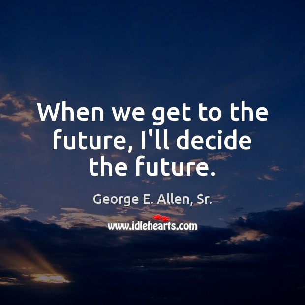 Image, When we get to the future, I'll decide the future.