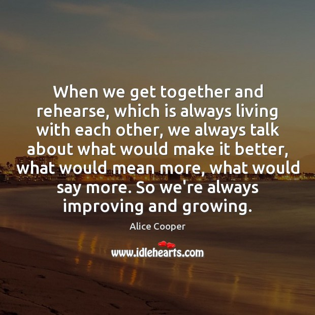 Image, When we get together and rehearse, which is always living with each